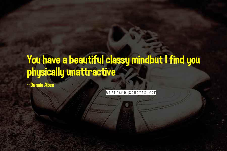 Dannie Abse quotes: You have a beautiful classy mindbut I find you physically unattractive