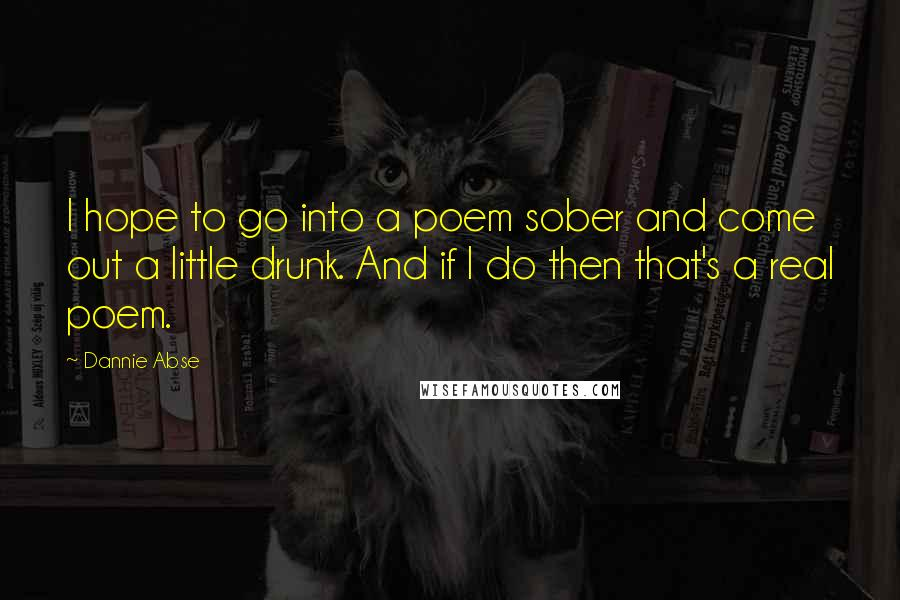 Dannie Abse quotes: I hope to go into a poem sober and come out a little drunk. And if I do then that's a real poem.