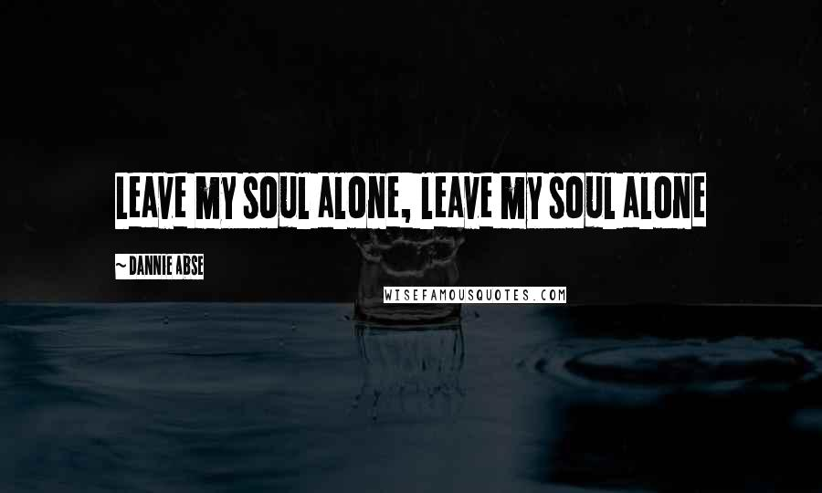 Dannie Abse quotes: Leave my soul alone, leave my soul alone