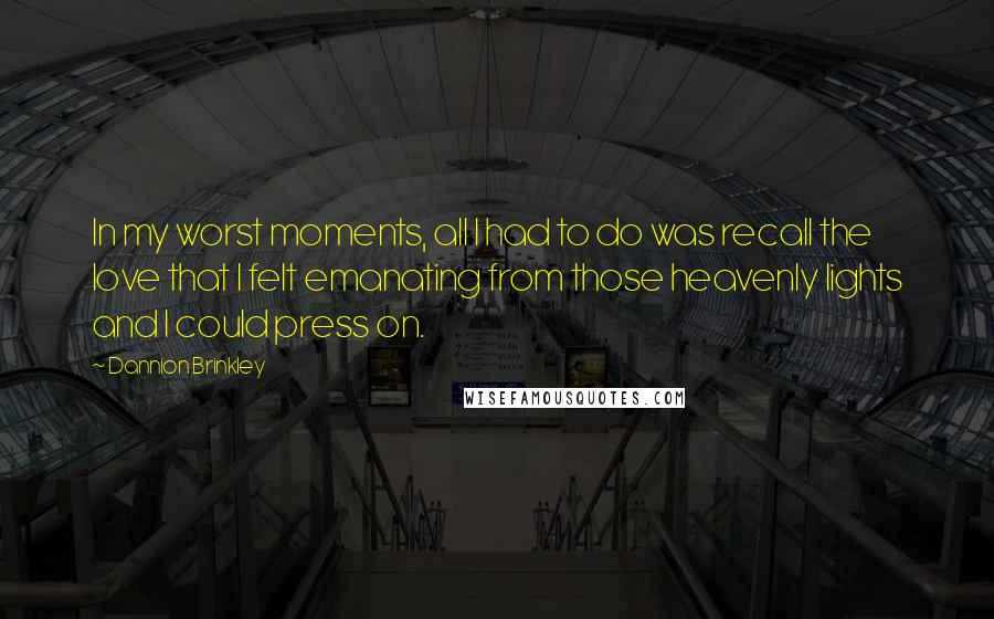 Dannion Brinkley quotes: In my worst moments, all I had to do was recall the love that I felt emanating from those heavenly lights and I could press on.
