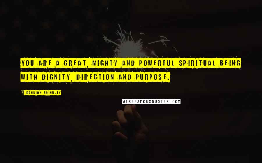 Dannion Brinkley quotes: You are a great, mighty and powerful spiritual being with dignity, direction and purpose.