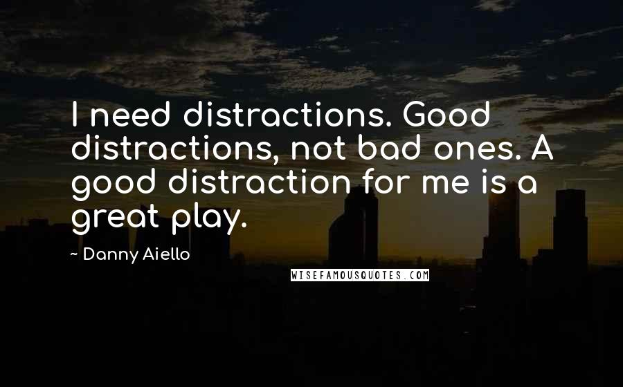 Danny Aiello quotes: I need distractions. Good distractions, not bad ones. A good distraction for me is a great play.