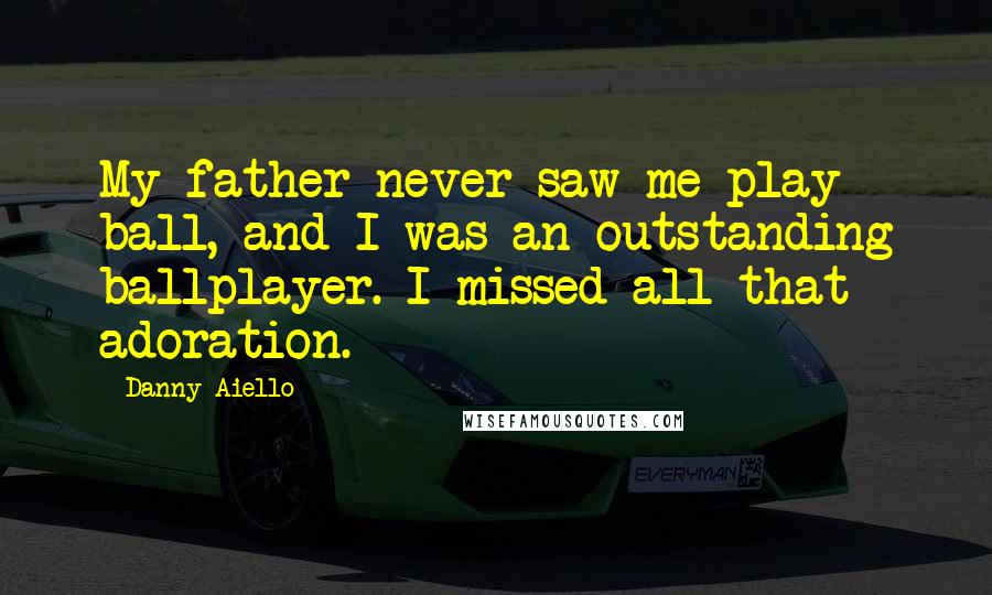 Danny Aiello quotes: My father never saw me play ball, and I was an outstanding ballplayer. I missed all that adoration.