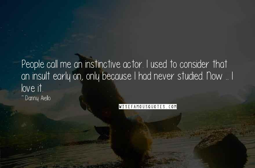 Danny Aiello quotes: People call me an instinctive actor. I used to consider that an insult early on, only because I had never studied. Now ... I love it.