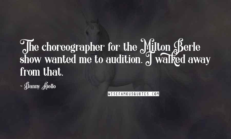 Danny Aiello quotes: The choreographer for the Milton Berle show wanted me to audition. I walked away from that.