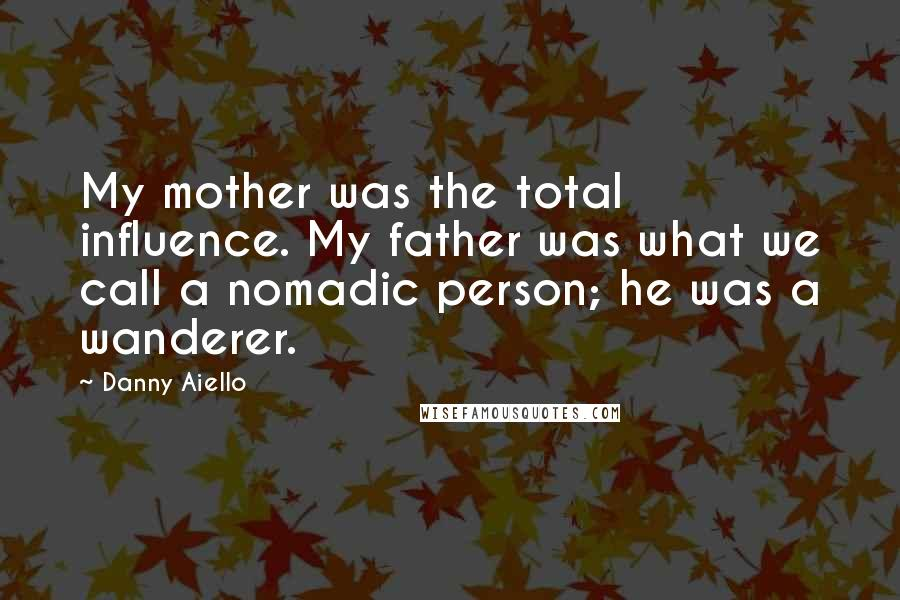 Danny Aiello quotes: My mother was the total influence. My father was what we call a nomadic person; he was a wanderer.