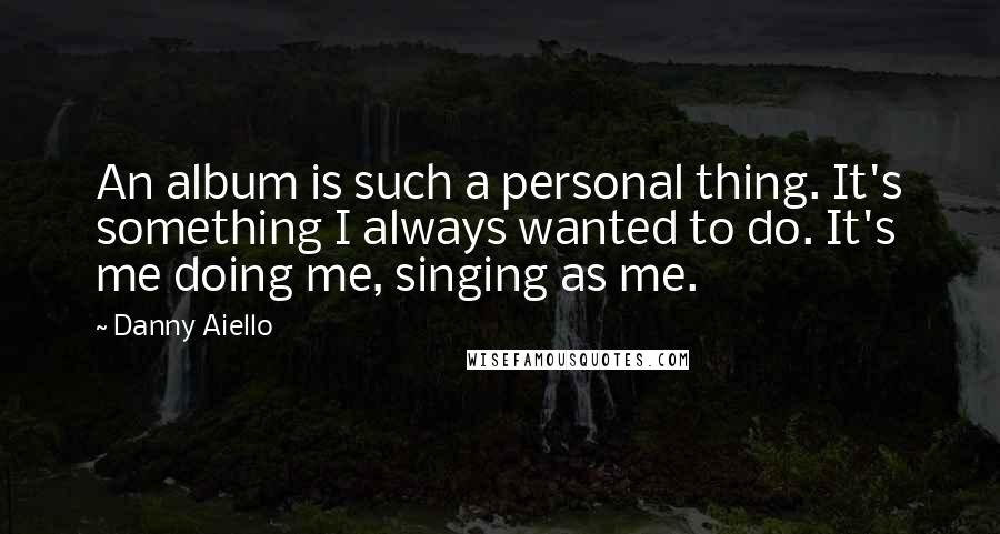 Danny Aiello quotes: An album is such a personal thing. It's something I always wanted to do. It's me doing me, singing as me.