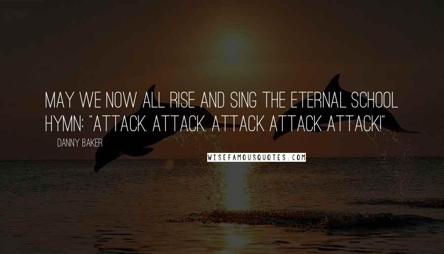 """Danny Baker quotes: May we now all rise and sing the eternal school hymn: """"Attack. Attack. Attack Attack Attack!"""""""