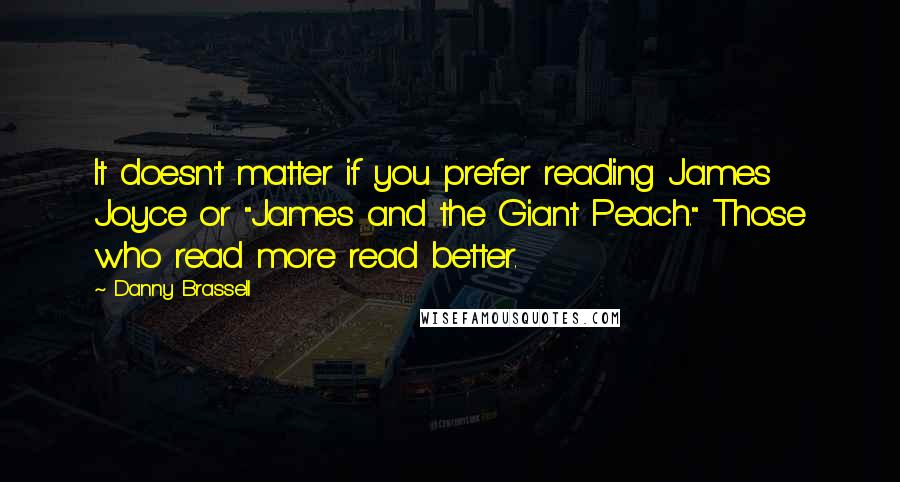 "Danny Brassell quotes: It doesn't matter if you prefer reading James Joyce or ""James and the Giant Peach."" Those who read more read better."