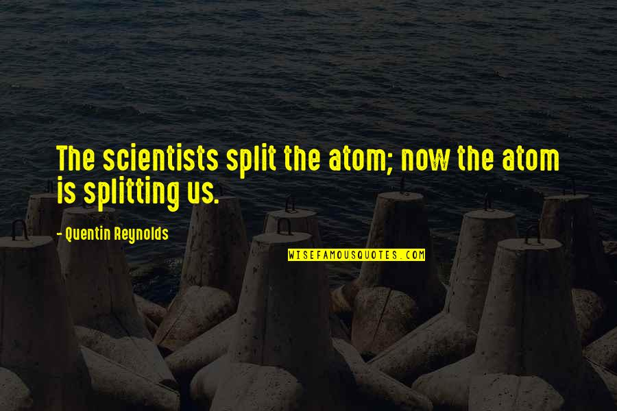 Danny Diaz Mcfarland Quotes By Quentin Reynolds: The scientists split the atom; now the atom