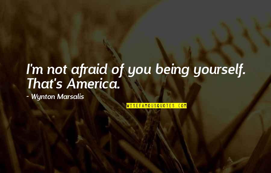 Danny Diaz Mcfarland Quotes By Wynton Marsalis: I'm not afraid of you being yourself. That's