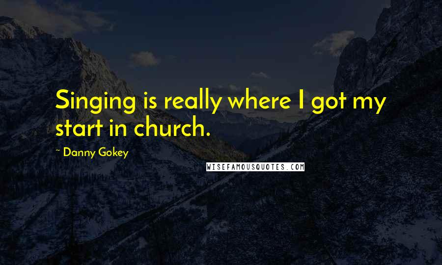 Danny Gokey quotes: Singing is really where I got my start in church.