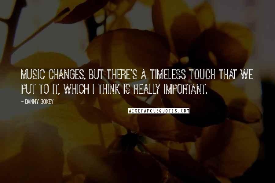 Danny Gokey quotes: Music changes, but there's a timeless touch that we put to it, which I think is really important.