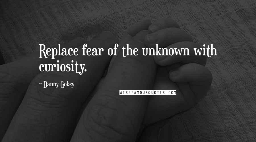 Danny Gokey quotes: Replace fear of the unknown with curiosity.