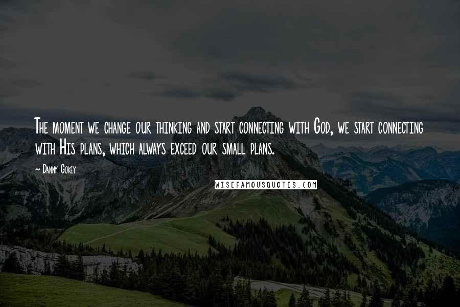 Danny Gokey quotes: The moment we change our thinking and start connecting with God, we start connecting with His plans, which always exceed our small plans.