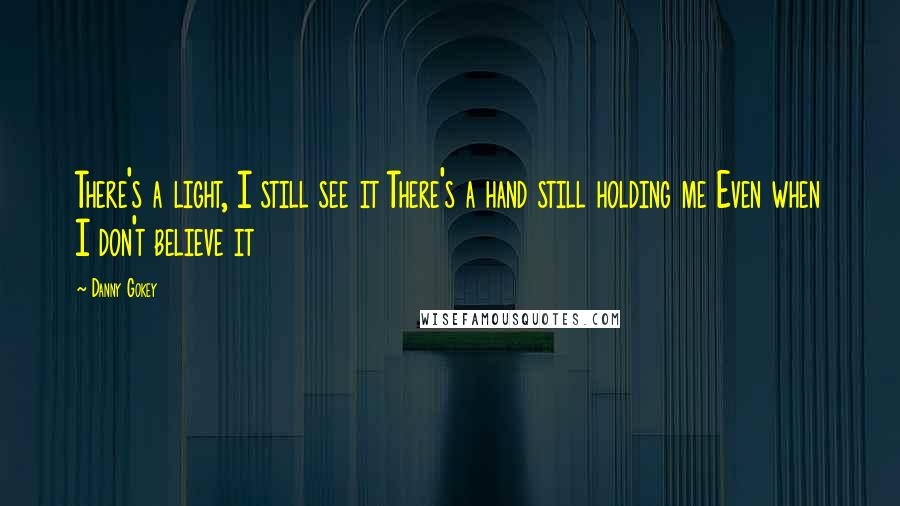Danny Gokey quotes: There's a light, I still see it There's a hand still holding me Even when I don't believe it