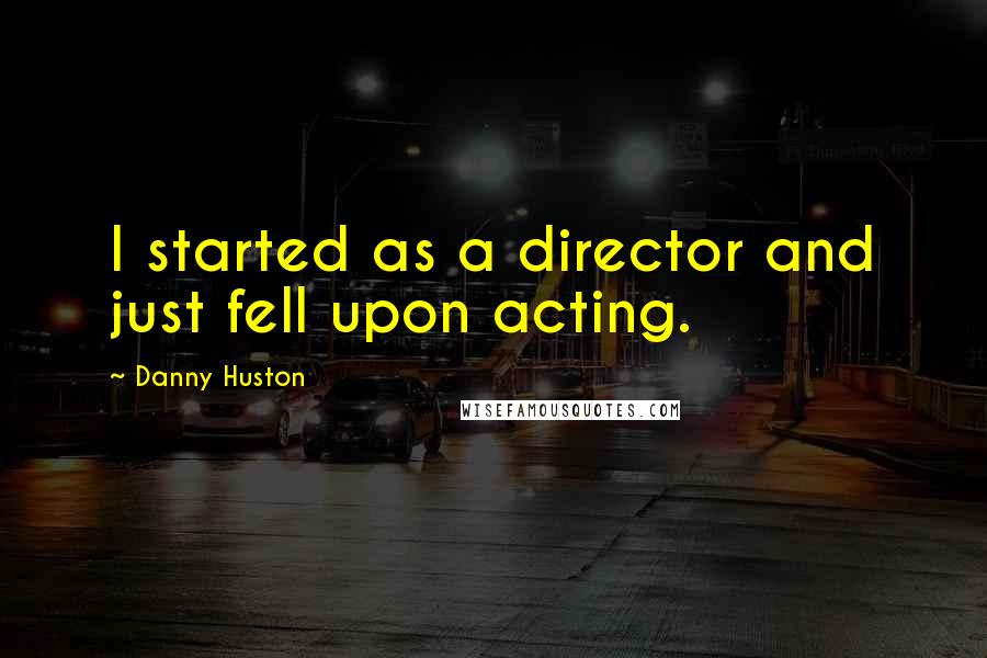 Danny Huston quotes: I started as a director and just fell upon acting.