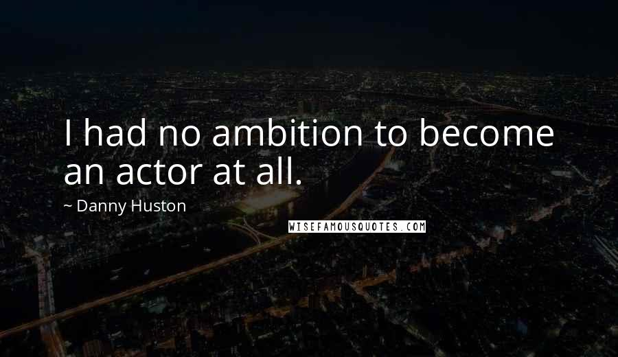 Danny Huston quotes: I had no ambition to become an actor at all.