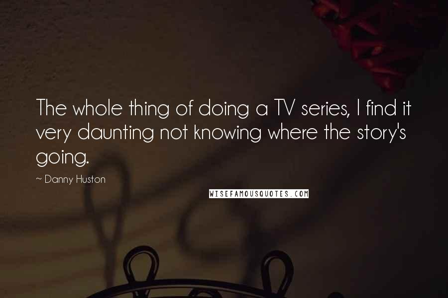 Danny Huston quotes: The whole thing of doing a TV series, I find it very daunting not knowing where the story's going.