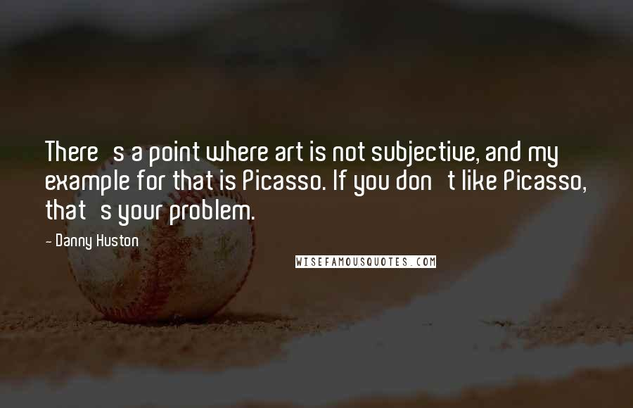 Danny Huston quotes: There's a point where art is not subjective, and my example for that is Picasso. If you don't like Picasso, that's your problem.