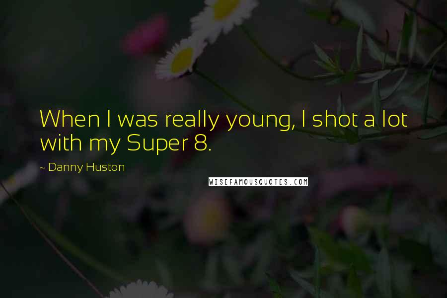 Danny Huston quotes: When I was really young, I shot a lot with my Super 8.