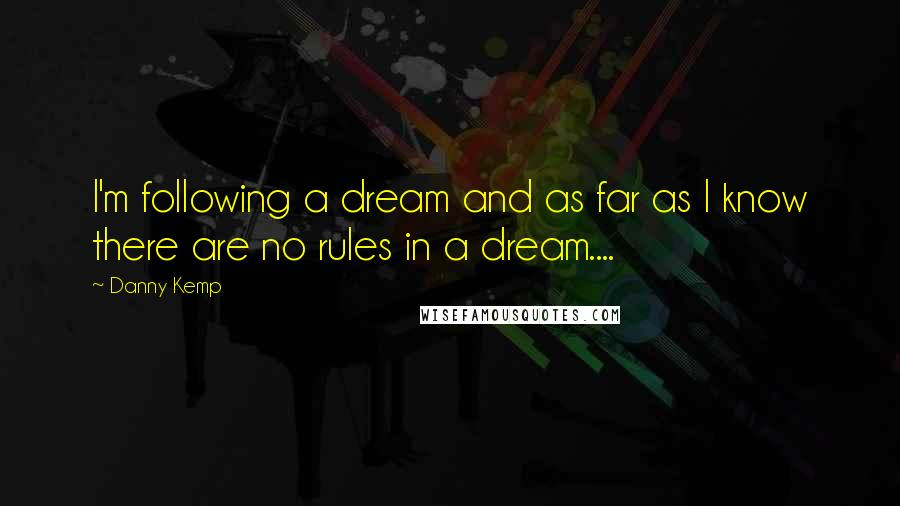 Danny Kemp quotes: I'm following a dream and as far as I know there are no rules in a dream....