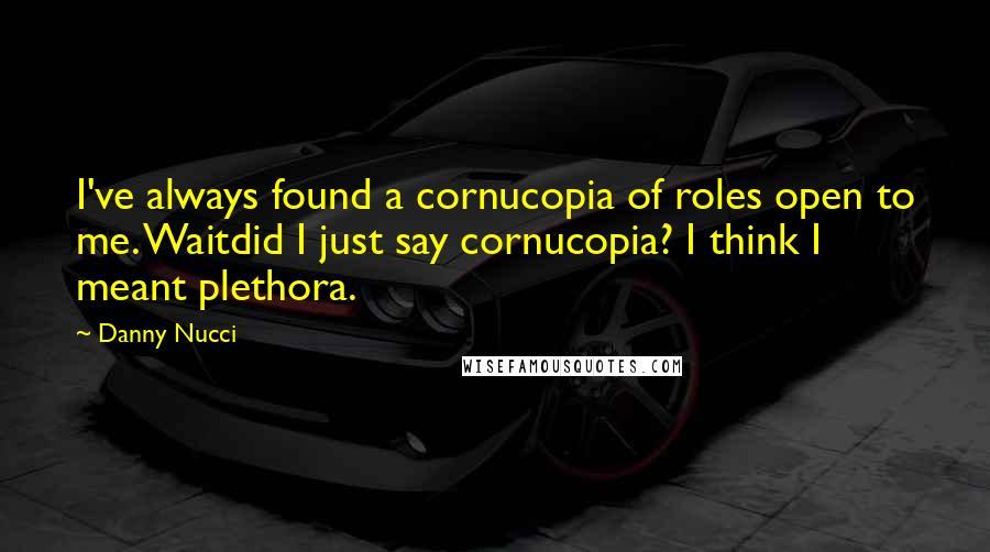 Danny Nucci quotes: I've always found a cornucopia of roles open to me. Waitdid I just say cornucopia? I think I meant plethora.