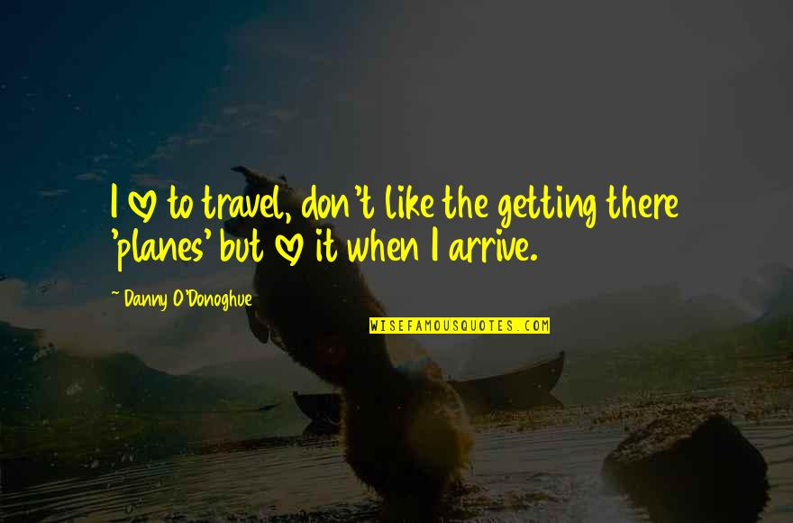 Danny O Donoghue Quotes By Danny O'Donoghue: I love to travel, don't like the getting
