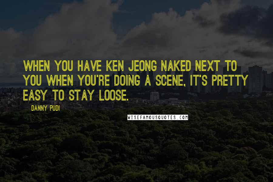 Danny Pudi quotes: When you have Ken Jeong naked next to you when you're doing a scene, it's pretty easy to stay loose.