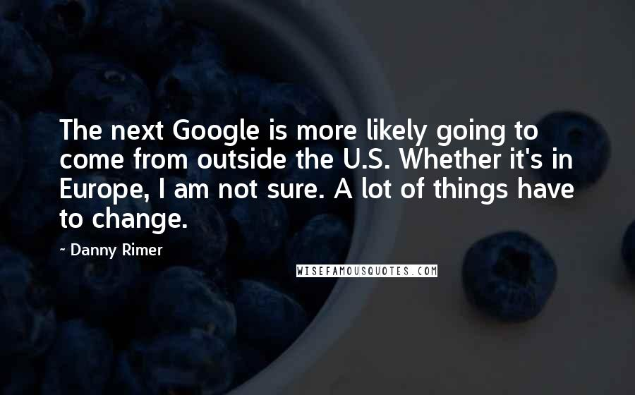 Danny Rimer quotes: The next Google is more likely going to come from outside the U.S. Whether it's in Europe, I am not sure. A lot of things have to change.