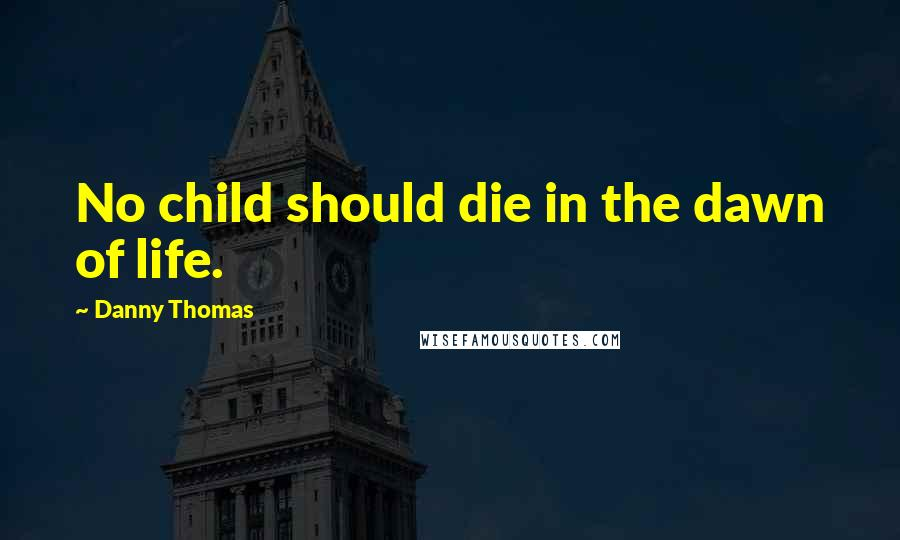 Danny Thomas quotes: No child should die in the dawn of life.