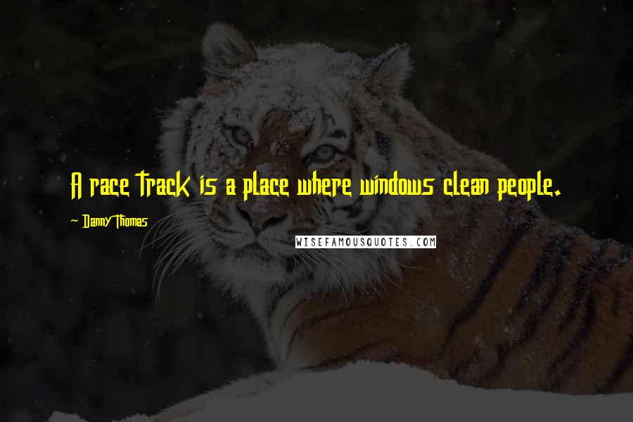 Danny Thomas quotes: A race track is a place where windows clean people.