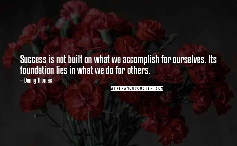 Danny Thomas quotes: Success is not built on what we accomplish for ourselves. Its foundation lies in what we do for others.