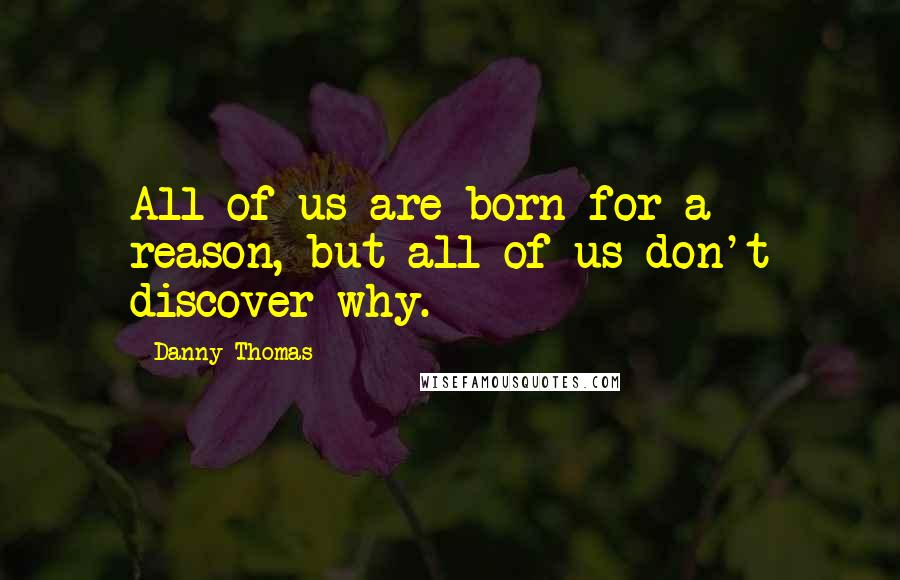 Danny Thomas quotes: All of us are born for a reason, but all of us don't discover why.