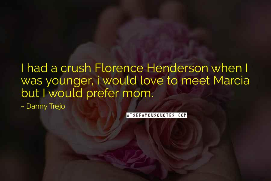Danny Trejo quotes: I had a crush Florence Henderson when I was younger, i would love to meet Marcia but I would prefer mom.