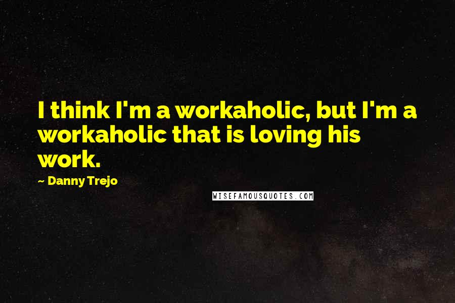 Danny Trejo quotes: I think I'm a workaholic, but I'm a workaholic that is loving his work.