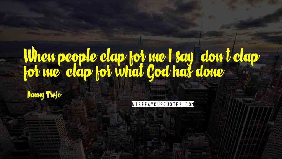 Danny Trejo quotes: When people clap for me I say, don't clap for me, clap for what God has done.