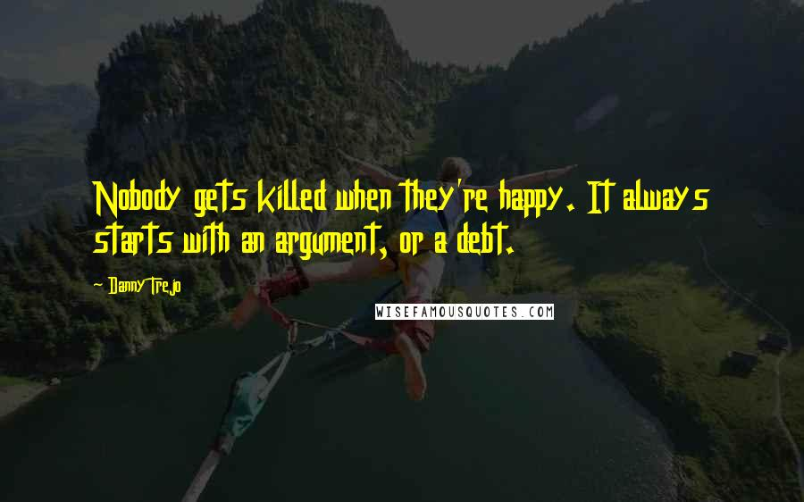 Danny Trejo quotes: Nobody gets killed when they're happy. It always starts with an argument, or a debt.