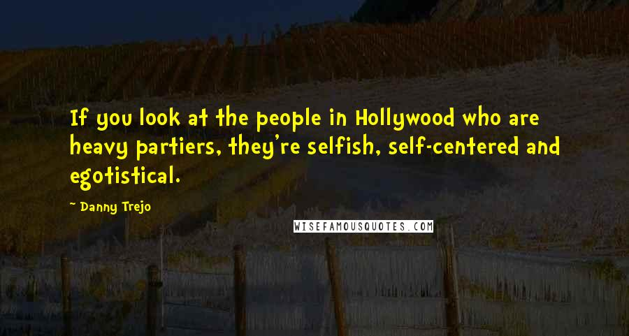 Danny Trejo quotes: If you look at the people in Hollywood who are heavy partiers, they're selfish, self-centered and egotistical.