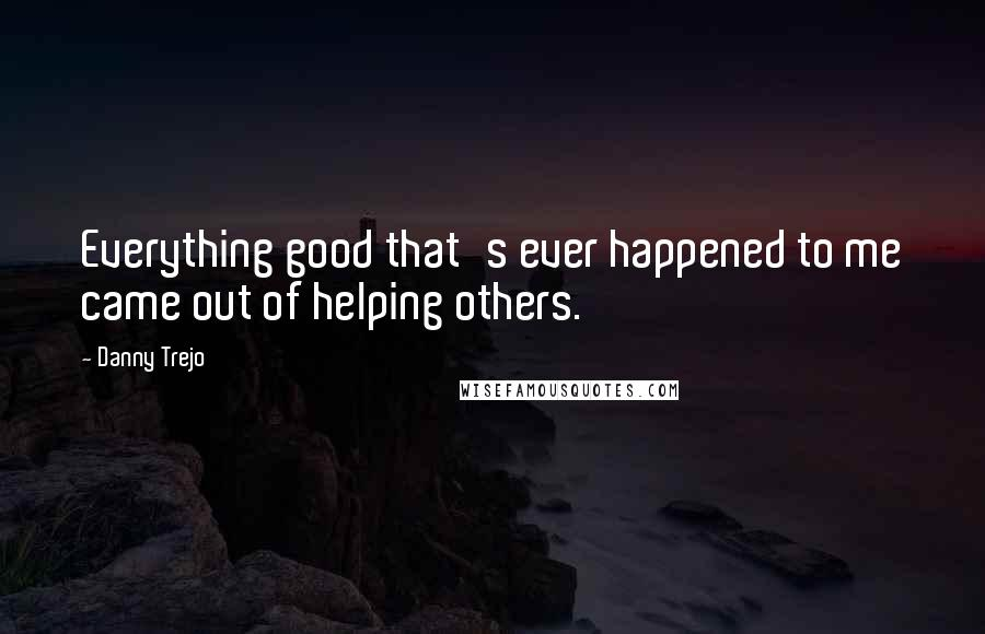 Danny Trejo quotes: Everything good that's ever happened to me came out of helping others.