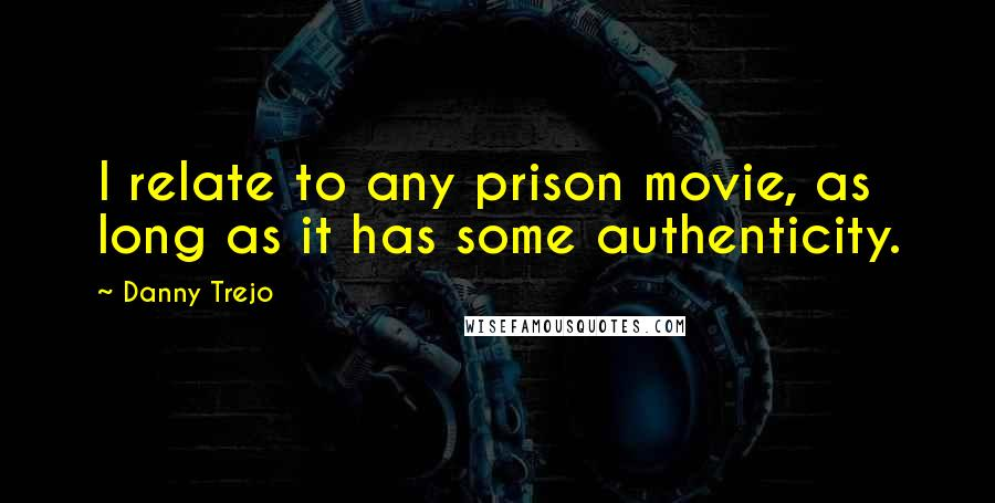 Danny Trejo quotes: I relate to any prison movie, as long as it has some authenticity.