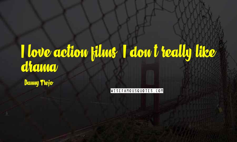 Danny Trejo quotes: I love action films. I don't really like drama.