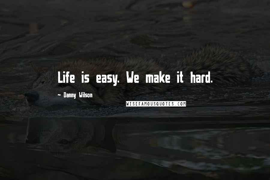 Danny Wilson quotes: Life is easy. We make it hard.