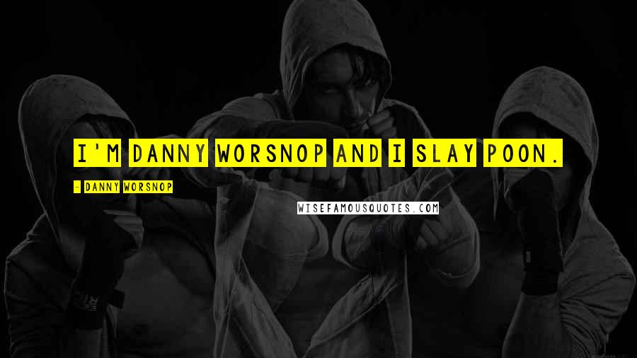 Danny Worsnop quotes: I'm Danny Worsnop and I slay poon.