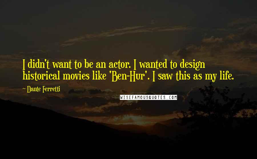 Dante Ferretti quotes: I didn't want to be an actor. I wanted to design historical movies like 'Ben-Hur'. I saw this as my life.