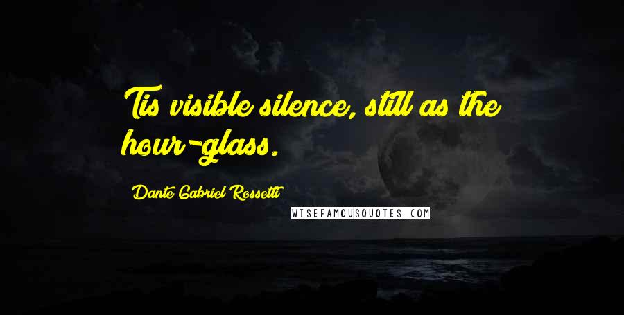 Dante Gabriel Rossetti quotes: Tis visible silence, still as the hour-glass.