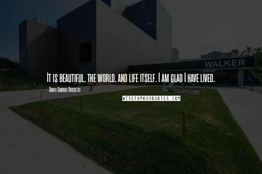 Dante Gabriel Rossetti quotes: It is beautiful, the world, and life itself. I am glad I have lived.