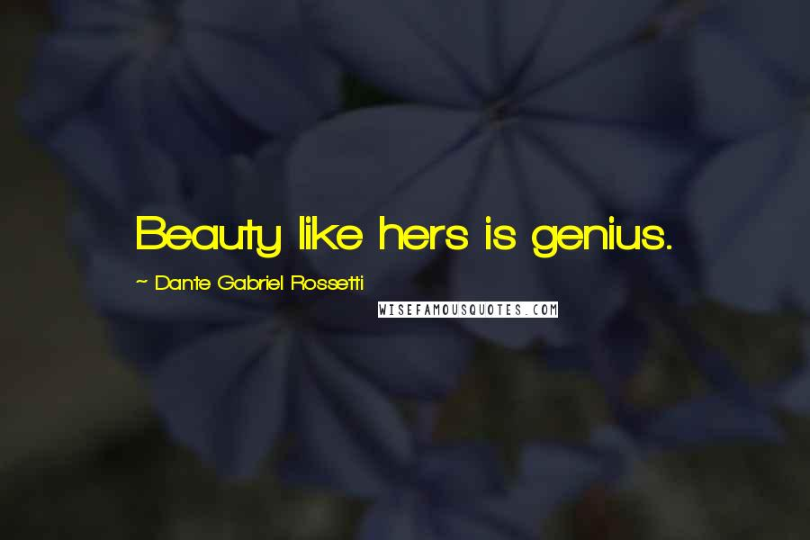 Dante Gabriel Rossetti quotes: Beauty like hers is genius.
