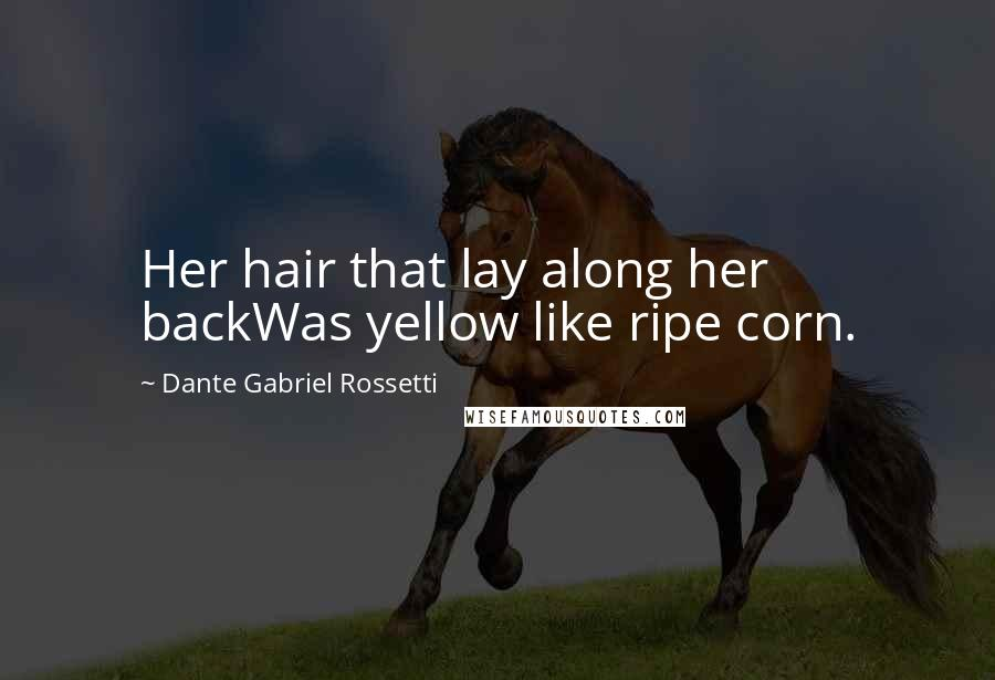 Dante Gabriel Rossetti quotes: Her hair that lay along her backWas yellow like ripe corn.