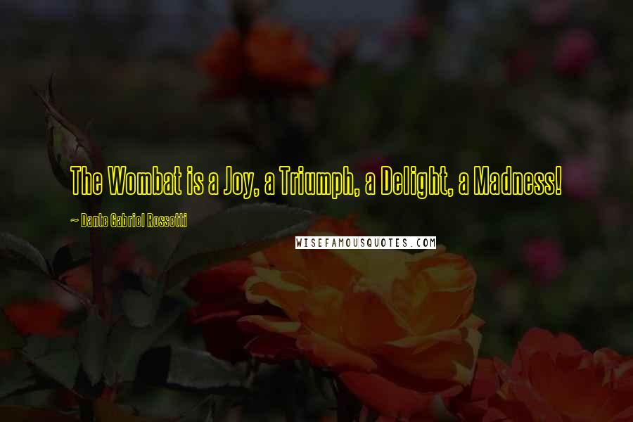 Dante Gabriel Rossetti quotes: The Wombat is a Joy, a Triumph, a Delight, a Madness!